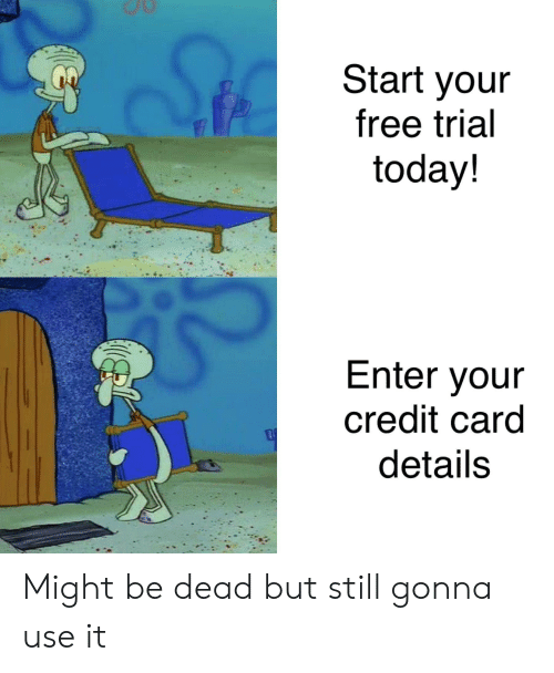 SpongeBob, Free, and Today: Start youir  free trial  today!  Enter your  credit card  details Might be dead but still gonna use it