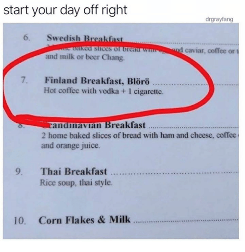 Baked, Beer, and Dank: start your day off right  6. Swedish Breakfast  and milk or beer Chang.  drgrayfang  cd slices of brca  d caviar, coffee or t  7. Finland Breakfast, Bloro  Hot coffee with vodka +1 cigarctte.  andnavian Breakfast.  2 home baked slices of bread with ham and cheese, coffee  and orange juice.  9. Thai Breakfast  Rice soup, thai style  10. Corn Flakes & Milk