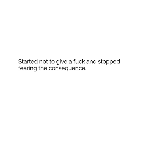 consequence: Started not to give a fuck and stopped  fearing the consequence