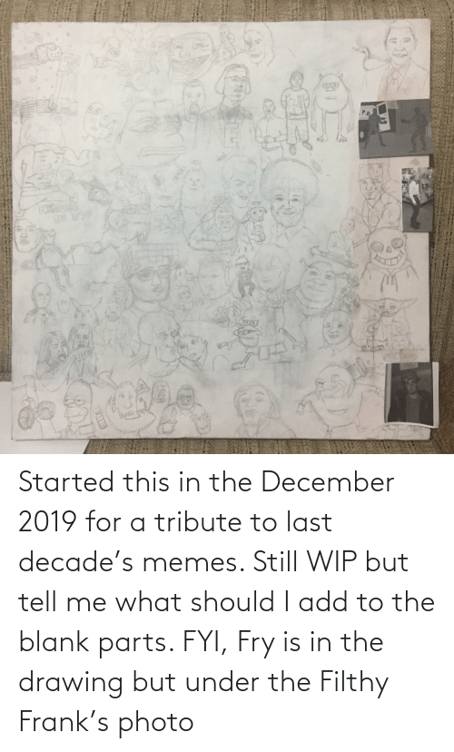 Filthy Frank: Started this in the December 2019 for a tribute to last decade's memes. Still WIP but tell me what should I add to the blank parts. FYI, Fry is in the drawing but under the Filthy Frank's photo