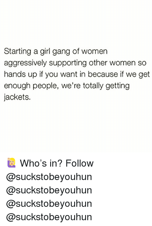 Memes, Gang, and Girl: Starting a girl gang of womer  aggressively supporting other women so  hands up if you want in because if we get  enough people, we're totally getting  jackets. 🙋🏼♀️ Who's in? Follow @suckstobeyouhun @suckstobeyouhun @suckstobeyouhun @suckstobeyouhun