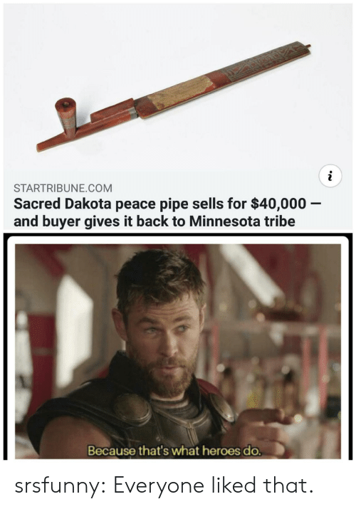 Buyer: STARTRIBUNE.COM  Sacred Dakota peace pipe sells for $40,000 -  and buyer gives it back to Minnesota tribe  Because that's what heroes do. srsfunny:  Everyone liked that.