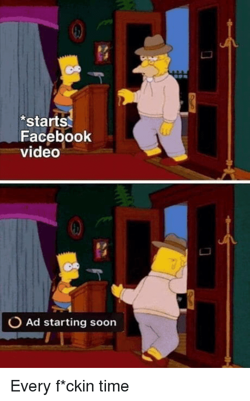 Facebook, Soon..., and Time: starts  Facebook  video  O Ad starting soon Every f*ckin time