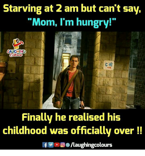 "Hungry, Indianpeoplefacebook, and Mom: Starving at 2 am but can't say,  ""Mom, I'm hungry!""  AUGHING  Finally he realised his  childhood was officially over!!  8/laughingcolours"