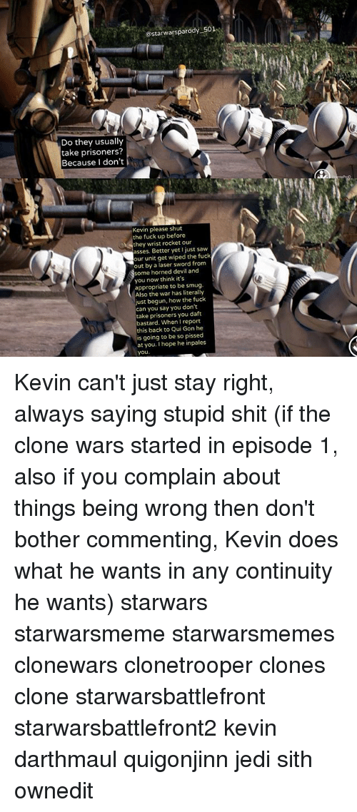 clone wars: @starwarsparody 501  Do they usually  take prisoners?  Because I don't  Kevin please shut  the fuck up before  they wrist rocket our  asses. Better yet just saw  our unit get wiped the fuck  out by a laser sword from  some horned devil and  you now think it's  appropriate to be smug.  Also the war has literally  ust begun, how the fuck  can you say you don't  take prisoners you daft  bastard. When I report  this back to Qui Gon he  is going to be so pissed  at you. I hope he inpales  you Kevin can't just stay right, always saying stupid shit (if the clone wars started in episode 1, also if you complain about things being wrong then don't bother commenting, Kevin does what he wants in any continuity he wants) starwars starwarsmeme starwarsmemes clonewars clonetrooper clones clone starwarsbattlefront starwarsbattlefront2 kevin darthmaul quigonjinn jedi sith ownedit