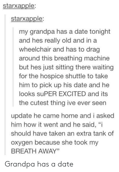 """breathing: starxapple:  starxapple:  my grandpa has a date tonight  and hes really old and in a  wheelchair and has to drag  around this breathing machine  but hes just sitting there waiting  for the hospice shuttle to take  him to pick up his date and he  looks suPER EXCITED and its  the cutest thing ive ever seen  update he came home and i asked  him how it went and he said, """"i  should have taken an extra tank of  oxygen because she took my  BREATH AWAY"""" Grandpa has a date"""