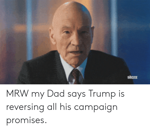 Campaigner: starz MRW my Dad says Trump is reversing all his campaign promises.