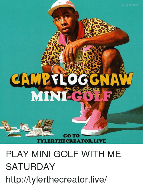 gnaw: STASHIMI  CAMP  GNAW  FLOG  MIN  G01  GO TO  TYLER THE CREATOR LIVE PLAY MINI GOLF WITH ME SATURDAY http://tylerthecreator.live/