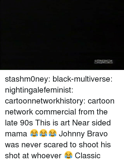 Cartoon Network, Johnny Bravo, and Tumblr: stashm0ney: black-multiverse:   nightingalefeminist:  cartoonnetworkhistory: cartoon network commercial from the late 90s  This is art   Near sided mama 😂😂😂   Johnny Bravo was never scared to shoot his shot at whoever 😂 Classic
