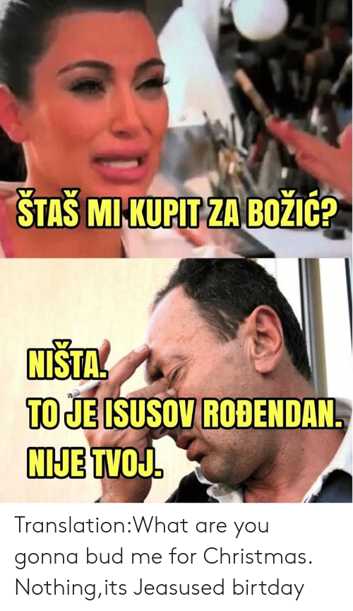 Christmas, Translation, and Terrible Facebook: STASI MI KUPIT ZA BOZIC?  NISTA  TO JE ISUSOV ROBENDAN  NIJE TVOJ Translation:What are you gonna bud me for Christmas. Nothing,its Jeasused birtday