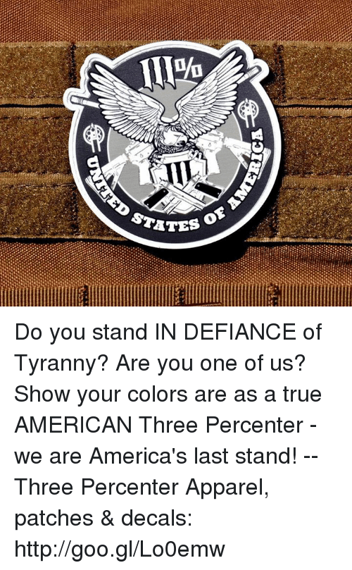 Defiance: STATE Do you stand IN DEFIANCE of Tyranny? Are you one of us? Show your colors are as a true AMERICAN Three Percenter - we are America's last stand!  -- Three Percenter Apparel, patches & decals: http://goo.gl/Lo0emw