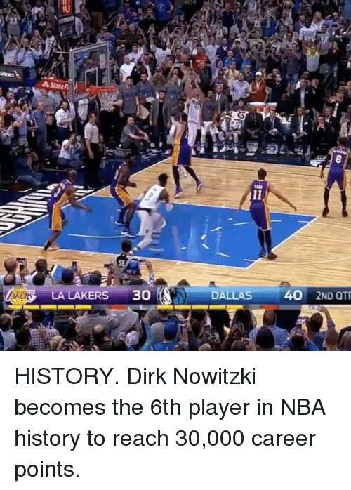 Dirk Nowitzki: State F  LA LAKERS  30  DALLAS  40 2ND QTR HISTORY. Dirk Nowitzki becomes the 6th player in NBA history to reach 30,000 career points.