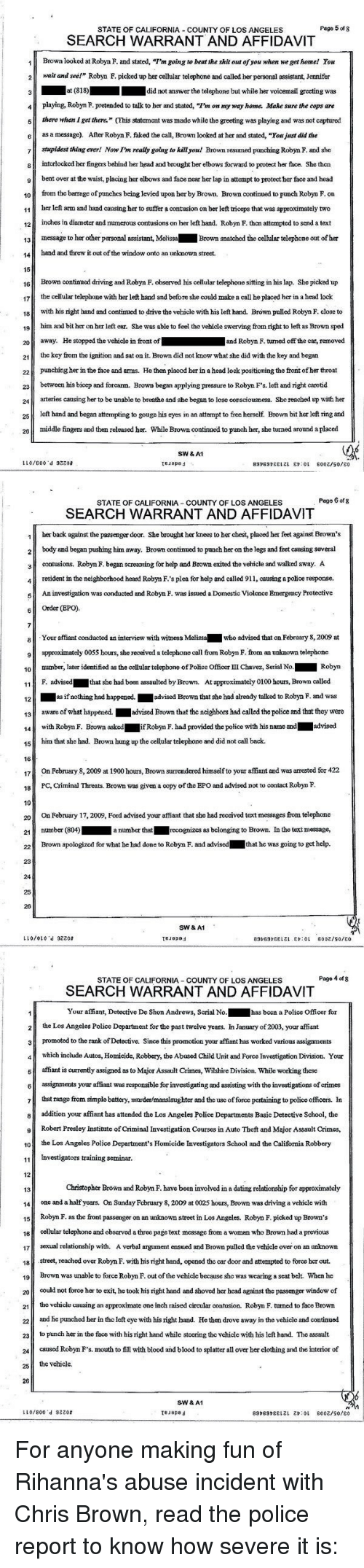 """affidavit: STATE OF CALIFORNIA COUNTY OF LOS ANGELES  Page 5 of 8  SEARCH WARRANT AND AFFIDAVIT  1 Brown looked atRobyn F. and stated, """"I'm going to beat the shit out of you when wegethomel You  2 wait and see!"""" Robym F. picked up her cellular telephone and called her personal assistant, Jennifer  3 at (818)  did not answer the telephone but while her voicemail greeting was  4 playing, Robym F. pretended to talk to her and stated, """"Pn on my way home. Make sure the cops are  5 there when get there."""" (This statement was made while the greeting was playing and was not captured  6 as a message). After Robyn F. faked the can, Brown looked at her and stated, """"Youjust did the  7 stupidest thing ever! Now Im really going to killyonl Brown resumed punching Robyn F. and she  8 intcrlocked her fingers behind her head and brought ber elbows forward to protect her face. She then  9 bent over at the waist, placing her elbows and face near her lap in attempt to protect her face and head  10  from the barrage of punchcs being levied upon her by Brown. Brown continued to punch Robyn F. on  11  her left arm and hand causing her to suffer a contusion on ber left triceps that was approximately two  12  inches in diameter and numerous contusions on ber left hand. Robyn F. thcn attcmpted to send a text  13 message to her other personal assistant, Melissa  Brown snatched the cellular telephone out of her  14  hand and threw it out of the window onto an unknown street.  15  16  Brown continmed driving and Robyn F. observed his cellular telephone sitting in his lap. She picked up  17  the cellular telephone with her left hand and before she could make a call he placed her in a head lock  18  with his right hand and continued to drive the vehicle with his left hand. Brown pulled Robyn F. close to  19  him and bit her on her left ear. She was able to feel the vehicle swerving from right to left as Brown sped  20 away. He stopped the vehicle in front of  and Robyn F. tumed off the car, removed"""