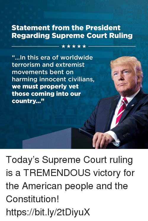 """Supreme, Supreme Court, and American: Statement from the President  Regarding Supreme Court Ruling  """"...In this era of worldwide  terrorism and extremist  movements bent on  harming innocent civilians,  we must properly vet  those coming into our  country..."""" Today's Supreme Court ruling is a TREMENDOUS victory for the American people and the Constitution! https://bit.ly/2tDiyuX"""