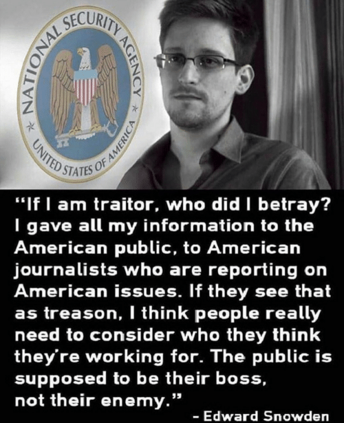 "enemy: STATES OF  ""If I am traitor, who did betray?  I gave all my information to the  American public, to American  journalists who are reporting on  American issues. If they see that  as treason, I think people really  need to consider who they think  they're working for. The public is  supposed to be their boss,  not their enemy.""  - Edward Snowden"