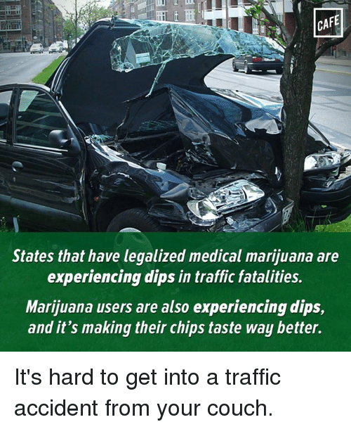 traffic accident: States that have legalized medical marijuana are  experiencing dips in traffic fatalities.  Marijuana users are also experiencing dips,  and it's making their chips taste way better. It's hard to get into a traffic accident from your couch.