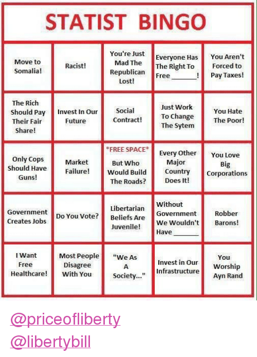"""bingo: STATIST BINGO  You're Just  Everyone Has  Move to  Somalia!  Mad TheThe Right To  Republican Free  You Aren't  Forced to  Pay Taxes!  Racist!  Lost!  The Rich  Should Pay Invest In Our Social  Their Fair  Just Work  To Change  The Sytem  You Hate  The Poor!  Future  Contract!  Share!  FREE SPACE  Every Othe You Love  Only CopsMarket  But Who  Major  Big  Should Have  Guns!  Failure Would Bidunty Corporations  The Roads? Does It!  Libertarian  Do You Vote? Beliefs Are  Without  Government  Robber  Creates Jobs  uveWe Wouldn't Barons!  Most People""""e AsInvest in OurWorship  Society...""""Infrastructure Worship  Juvenile!  Have  I Want  Free  You  Disagree  eacre With You societ..  Ayn Rand <p><a class=""""tumblelog"""" href=""""https://tmblr.co/mHatI31JVhalFx598H9n5kQ"""">@priceofliberty</a><br/><a class=""""tumblelog"""" href=""""https://tmblr.co/mIiX85InXZ_5gFO1XlH6zKA"""">@libertybill</a></p>"""