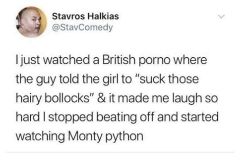 """laugh-so-hard: Stavros Halkias  @StavComedy  ljust watched a British porno where  the guy told the girl to """"suck those  hairy bollocks"""" & it made me laugh so  hard I stopped beating off and started  watching Monty python"""
