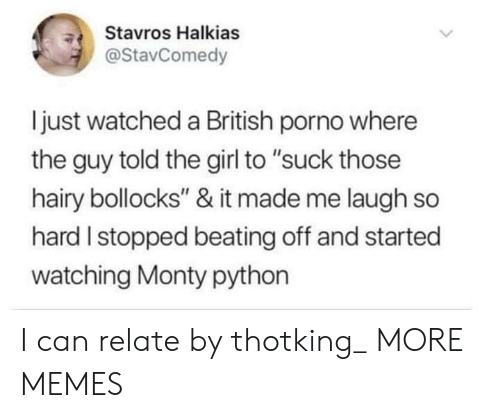 """laugh-so-hard: Stavros Halkias  @StavComedy  ljust watched a British porno where  the guy told the girl to """"suck those  hairy bollocks"""" & it made me laugh so  hard I stopped beating off and started  watching Monty python I can relate by thotking_ MORE MEMES"""