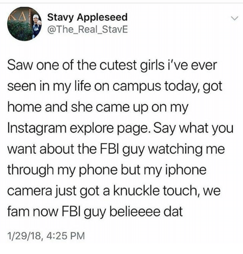 Fam, Fbi, and Girls: Stavy Appleseed  @The_Real_StavE  Saw one of the cutest girls i've ever  seen in my life on campus today, got  home and she came up on my  Instagram explore page. Say what you  want about the FBI guy watching me  through my phone but my iphone  camera just got a knuckle touch, we  fam now FBI guy belieeee dat  1/29/18, 4:25 PM