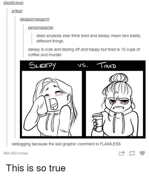 flawless: staxilicious:  artkat  despairnaegami  personasanta  does anybody else think tired and sleepy mean two totally  different things  sleepy is cute and dozing off and happy but tired is 10 cups of  coffee and murder  SLEEPYVá. RED  reblogging because the last graphic comment is FLAWLESS  854,423 notes This is so true