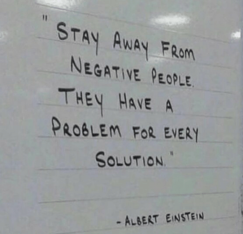 Albert Einstein: STAY AWAY FRan  NEGATIVE PEOPLE  THEY HAVE A  PROBLEM FoR EVERY  SOLUTION  - ALBERT EINSTEIN