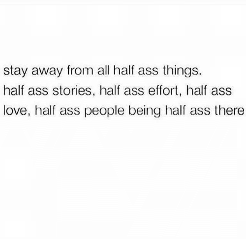 hal: stay away from all half ass things.  half ass stories, half ass effort, half ass  love, half ass people being hal ass there