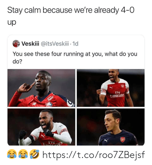 Soccer, Running, and Fly: Stay calm because we're already 4-0  up  Veskiii @itsVeskiii 1d  You see these four running at you, what do you  do?  Fly  tmirates  DMAX  Fy  imranes  13 😂😂🤣 https://t.co/roo7ZBejsf