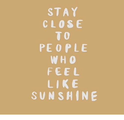 Sunshine, Stay, and Feel: STAY  CLOSE  TO  PEOPLE  W H O  FEEL  LIK E  SUNSHINE