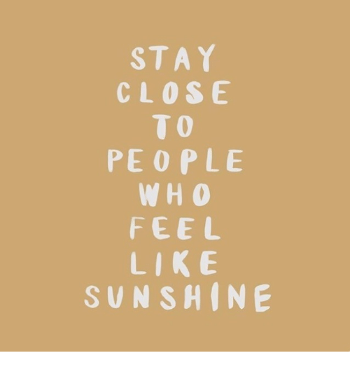Sunshine, Stay, and Like: STAY  CLOSE  TO  PEOPLE  W H O  FEEL  LIKE  SUNSHINE