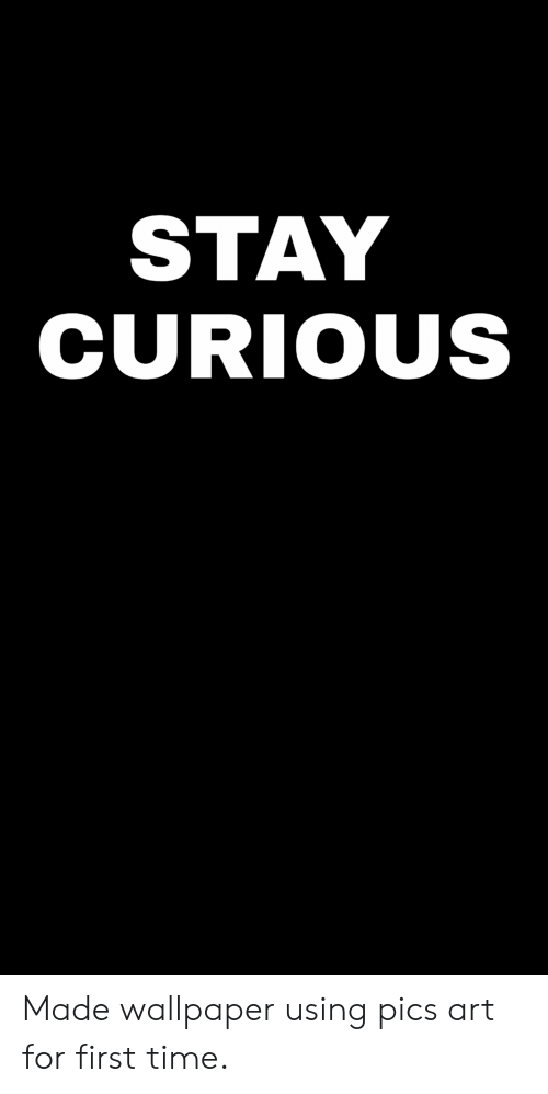 Time, Wallpaper, and Art: STAY  CURIOUS Made wallpaper using pics art for first time.