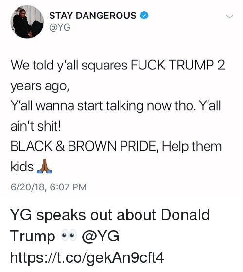 Donald Trump, Shit, and Black: STAY DANGEROUS  @YG  We told y'all squares FUCK TRUMP 2  years ago,  Y'all wanna start talking now tho. Y'all  ain't shit!  BLACK & BROWN PRIDE, Help them  kids人  6/20/18, 6:07 PM YG speaks out about Donald Trump 👀 @YG https://t.co/gekAn9cft4