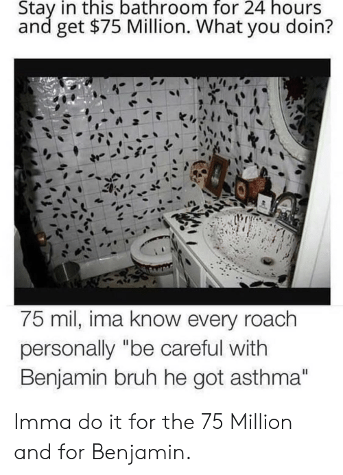 "Bruh, Asthma, and Be Careful: Stay in this bathroom for 24 hours  and get $75 Million. What you doin?  75 mil, ima know every roach  personally ""be careful with  Benjamin bruh he got asthma"" Imma do it for the 75 Million and for Benjamin."