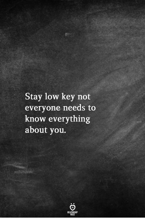 Low Key, Key, and You: Stay low key not  everyone needs to  know everything  about you.
