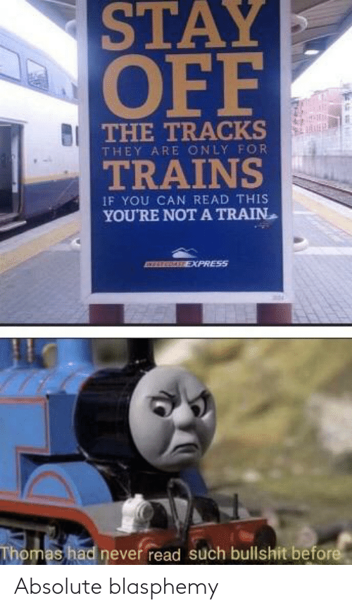 Train: STAY  OFF  THE TRACKS  THEY ARE ONLY FOR  TRAINS  IF YOU CAN READ THIS  YOU'RE NOT A TRAIN  EXPRESS  Thomas had never read such bullshit before Absolute blasphemy