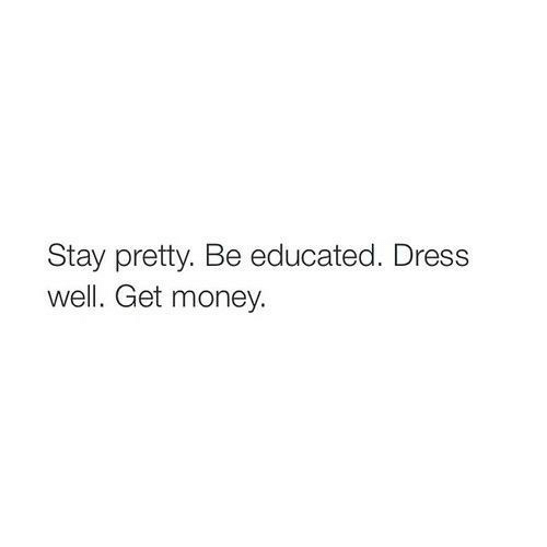 Dress: Stay pretty. Be educated. Dress  well. Get money.