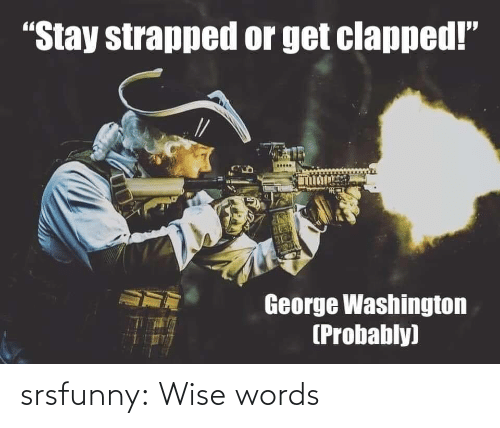 """Tumblr, Blog, and George Washington: """"Stay strapped or get clapped!""""  George Washington  (Probably) srsfunny:  Wise words"""