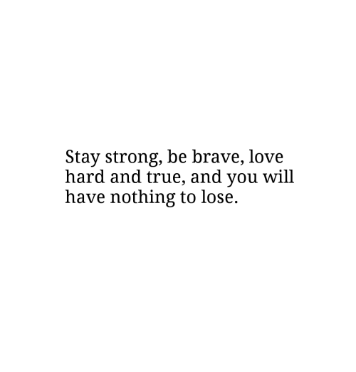 Love, True, and Brave: Stay strong, be brave, love  hard and true, and you will  have nothing to lose.