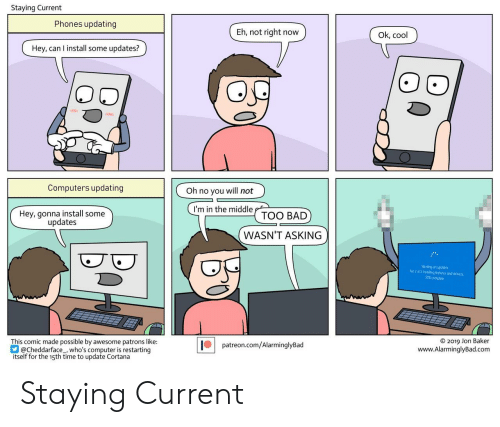 Bad, Computers, and Computer: Staying Current  Phones updating  Eh, not right now)  Ok, cool  Hey, can I install some updates?)  Computers updating  Oh no you will not  I'm in the middTOO BAD  Hey, gonna install some  updates  WASN'T ASKING  Working on updates  rt2of3:Installing features and drivers  9%complete  © 2019 Jon Baker  www.AlarminglyBad.com  This comic made possible by awesome patrons like  patreon.com/AlarminglyBad  hef , who's computer is restarting  itself for the 15th time to update Cortana Staying Current