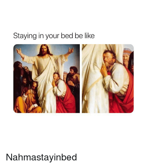 Be Like, Classical Art, and Like: Staying in your bed be like Nahmastayinbed