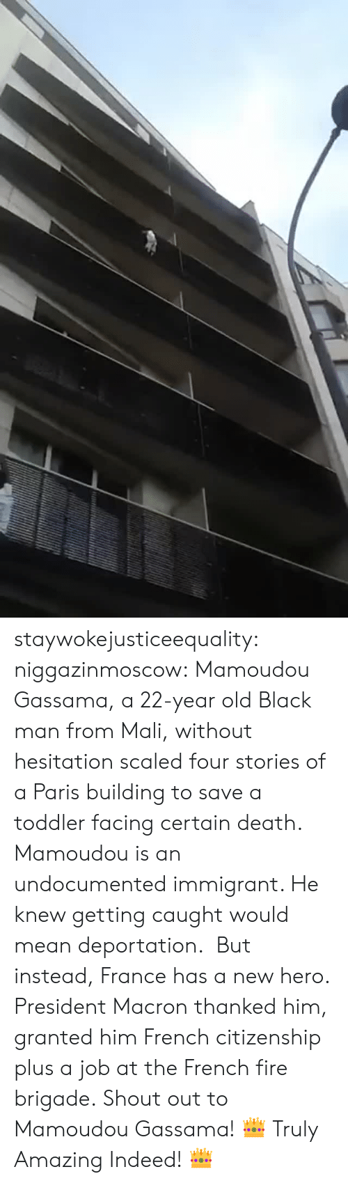 Deportation: staywokejusticeequality:  niggazinmoscow:  Mamoudou Gassama, a 22-year old Black man from Mali, without hesitation   scaled four stories of a Paris building to save a toddler facing certain death. Mamoudou is an undocumented immigrant. He knew getting caught would mean deportation. But instead, France has a new hero. President Macron thanked him, granted him French citizenship plus a job at the French fire brigade. Shout out to Mamoudou Gassama!    👑 Truly Amazing Indeed! 👑