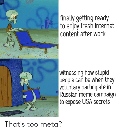 Russian Meme: Ste  |finally getting ready  to enjoy fresh internet  | content after work  witnessing how stupid  |people can be when they  voluntary participate in  Russian meme campaign  to expose USA secrets That's too meta?
