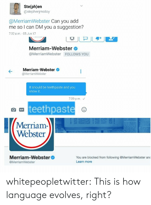 merriam webster: Ste(ph)en  @stephenjmolloy  @MerriamWebster Can you add  me so l can DM you a suggestion?  7:32 p.m. 05 Jun 17  Merriam-Webster  @MerriamWebster FOLLOWS YOU  Merriam-Webster  @MerriamWebster  It should be teethpaste and you  know it  7:39 p.m.  teethpaste  GIF  Merriam-  Webster  Merriam-Webster  @MerriamWebster  You are blocked from following @MerriamWebster and  Learn more whitepeopletwitter:  This is how language evolves, right?