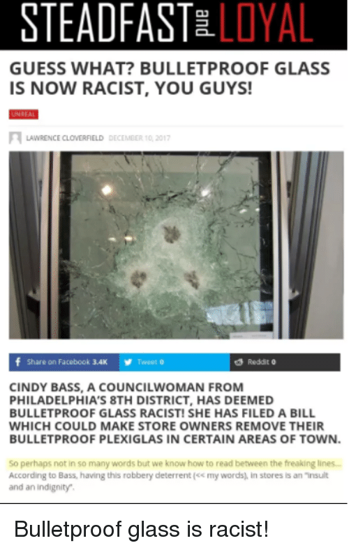 """cloverfield: STEADFASTE LOYAL  GUESS WHAT? BULLETPROOF GLASS  IS NOW RACIST, YOU GUYS  LAWRENCE CLOVERFIELD DECEMBER 10 201  f Share on Facebook 3.4  Tweet o  Reddit 0  CINDY BASS, A COUNCILWOMAN FROM  PHILADELPHIA'S 8TH DISTRICT, HAS DEEMED  BULLETPROOF GLASS RACIST! SHE HAS FILED A BILL  WHICH COULD MAKE STORE OWNERS REMOVE THEIR  BULLETPROOF PLEXIGLAS IN CERTAIN AREAS OF TOWN.  So perhaps not in so many words but we know how to read between the freaking lines..  According to Bass, having this robbery deterrent (x my words) in stores is an """"insult  and an indignity"""