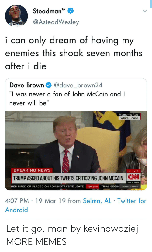 """News Live: Steadman  @AsteadWesley  i can only dream of having my  enemies this shook seven months  after i die  Dave Browndave_brown24  """"I was never a fan of John McCain and I  never will be""""  Moments Ago  White House  BREAKING NEWS  LIVE  TRUMP ASKED ABOUT HIS TWEETS CRITICIZING JOHN MCCAIN N  ▲ 149.06  HER FIRED OR PLACED ON ADMINISTRATIVE LEAVE N.comTRIAL BEGIN INSIDE POLITICS  4:07 PM 19 Mar 19 from Selma, AL Twitter for  Android Let it go, man by kevinowdziej MORE MEMES"""