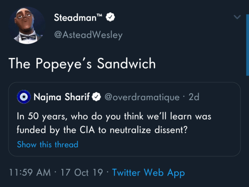"sandwich: Steadman""  TM  @AsteadWesley  The Popeye's Sandwich  @overdramatique · 2d  O Najma Sharif  you think we'll learn was  funded by the CIA to neutralize dissent?  In 50  who do  years,  Show this thread  11:59 AM · 17 Oct 19 · Twitter Web App"