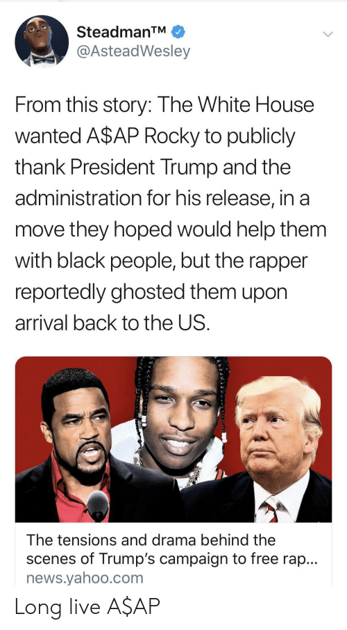 A$AP Rocky, News, and Rap: SteadmanTM  @AsteadWesley  From this story: The White House  wanted A$AP Rocky to publicly  thank President Trump and the  administration for his release, in a  move they hoped would help them  with black people, but the rapper  reportedly ghosted them upon  arrival back to the US.  The tensions and drama behind the  scenes of Trump's campaign to free rap...  news.yahoo.com Long live A$AP