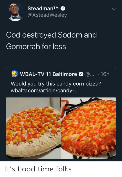 Candy, God, and Pizza: SteadmanTM  @AsteadWesley  God destroyed Sodom and  Gomorrah for less  WBAL-TV 11 Baltimore @... 16h  WEALTY  Would you try this candy corn pizza?  wbaltv.com/article/candy-... It's flood time folks