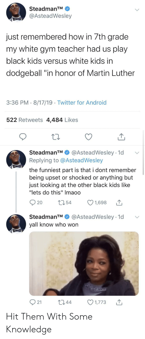 "black kids: SteadmanTM  @AsteadWesley  just remembered how in 7th grade  my white gym teacher had us play  black kids versus white kids in  dodgeball ""in honor of Martin Luther  3:36 PM 8/17/19 Twitter for Android  522 Retweets 4,484 Likes  SteadmanTM  @AsteadWesley 1d  Replying to @AsteadWesley  the funniest part is that i dont remember  being upset or shocked or anything but  just looking at the other black kids like  ""lets do this"" Imaoo  t54  1,698  20  @AsteadWesley 1d  SteadmanTM  yall know who won  21  L2.44  1,773 Hit Them With Some Knowledge"