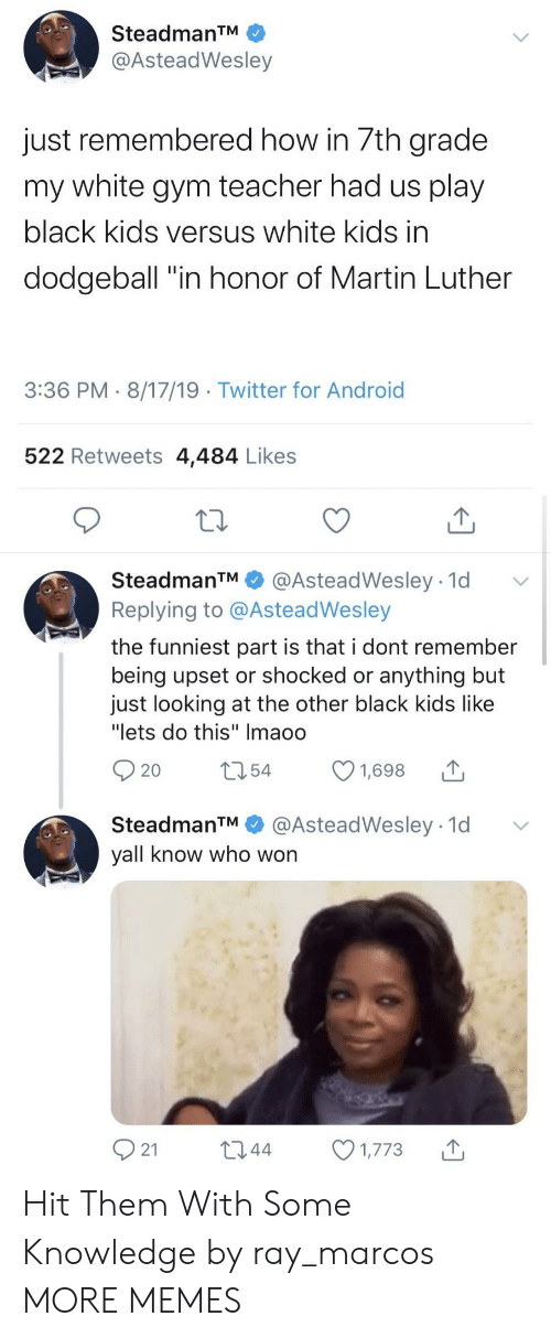 "black kids: SteadmanTM  @AsteadWesley  just remembered how in 7th grade  my white gym teacher had us play  black kids versus white kids in  dodgeball ""in honor of Martin Luther  3:36 PM 8/17/19 Twitter for Android  522 Retweets 4,484 Likes  SteadmanTM  @AsteadWesley 1d  Replying to @AsteadWesley  the funniest part is that i dont remember  being upset or shocked or anything but  just looking at the other black kids like  ""lets do this"" Imaoo  t54  1,698  20  @AsteadWesley 1d  SteadmanTM  yall know who won  21  L2.44  1,773 Hit Them With Some Knowledge by ray_marcos MORE MEMES"